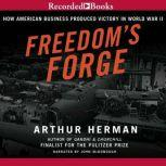 Freedom's Forge How American Business Built the Arsenal of Democracy That Won World War II, Arthur Herman