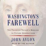 Washington's Farewell The Founding Father's Warning to Future Generations, John Avlon