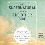 The Supernatural Guide to the Other Side Interpret signs, communicate with spirits, and uncover the secrets of the afterlife, Adams Media