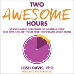 Two Awesome Hours Science-Based Strategies to Harness Your Best Time and Get Your Most Important Work Done, PhD Davis