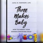 Three Makes Baby How to Parent Your Donor Conceived Child, Jana M. Rupnow