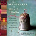 The Dressmaker of Khair Khana Five Sisters, One Remarkable Family, and the Woman Who Risked Everything to Keep Them Safe, Gayle Tzemach Lemmon