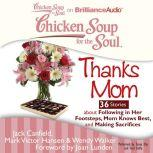 Chicken Soup for the Soul: Thanks Mom - 36 Stories about Following in Her Footsteps, Mom Knows Best, and Making Sacrifices, Jack Canfield