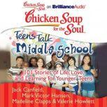 Chicken Soup for the Soul: Teens Talk Middle School 101 Stories of Life, Love, and Learning for Younger Teens, Jack Canfield