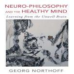Neuro-Philosophy and the Healthy Mind Learning from the Unwell Brain, George Northoff