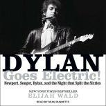 Dylan Goes Electric! Newport, Seeger, Dylan, and the Night That Split the Sixties, Elijah Wald