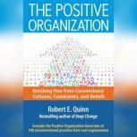 The Positive Organization Breaking Free from Conventional Cultures, Constraints, and Beliefs, Robert E. Quinn