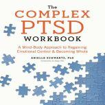 The Complex PTSD Workbook A Mind-Body Approach to Regaining Emotional Control & Becoming Whole, Arielle Schwartz PhD