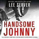 Handsome Johnny The Life and Death of Johnny Rosselli: Gentleman Gangster, Hollywood Producer, CIA Assassin, Lee Server
