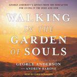 Walking in the Garden of Souls George Anderson's Advice from the Hereafter for Living in the Here and Now, George Anderson