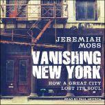 Vanishing New York How a Great City Lost Its Soul, Jeremiah Moss