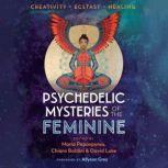Psychedelic Mysteries of the Feminine Creativity, Ecstasy, and Healing, Maria Papaspyrou