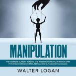 Manipulation: The Complete Guide to Reading and Influencing People through Dark Psychology, Mind Control, Persuasion, NLP, and Body Language
