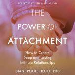 The Power of Attachment How to Create Deep and Lasting Intimate Relationships, PhD Heller