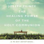 The Healing Power of the Holy Communion A 90-Day Devotional, Joseph Prince