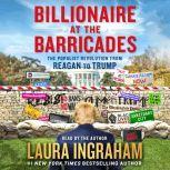 Billionaire at the Barricades The Populist Revolution from Reagan to Trump, Laura Ingraham