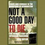 Not a Good Day to Die The Untold Story of Operation Anaconda, Sean Naylor