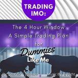 Trading IMO:  The 4 Hour Window.  A Simple Trading Plan For Dummies Like Me, Antonio  Johnson
