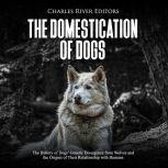 Domestication of Dogs, The: The History of Dogs' Genetic Divergence from Wolves and the Origins of Their Relationship with Humans, Charles River Editors