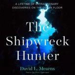 The Shipwreck Hunter A Lifetime of Extraordinary Discoveries on the Ocean Floor, David L. Mearns