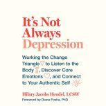 It's Not Always Depression Working the Change Triangle to Listen to the Body, Discover Core Emotions, and Connect to Your Authentic Self, Hilary Jacobs Hendel