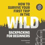 How to Survive Your First Trip in the Wild Backpacking for Beginners, Paul Magnanti