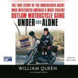 Under and Alone The True Story of the Undercover Agent Who Infiltrated America's Most Violent Outlaw Motorcycle Gang, William Queen