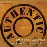 Authentic How to be a Christian Without Being Religious, Chip Ingram