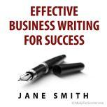 Effective Business Writing for Success How to convey written messages clearly and make a positive impact on your readers, Jane Smith