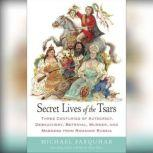 Secret Lives of the Tsars Three Centuries of Autocracy, Debauchery, Betrayal, Murder, and Madness from Romanov Russia, Michael Farquhar