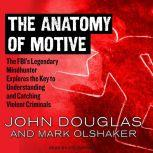 The Anatomy of Motive The FBI's Legendary Mindhunter Explores the Key to Understanding and Catching Violent Criminals , John Douglas
