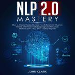 NLP 2.0 Mastery How to analyze people, Discover how to read and influence people with proven body language and persuasion methods, Even if you are a clue less beginner, John Clark