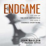 Endgame The End of The Best Supercycle And How It Changes Everything, John Mauldin