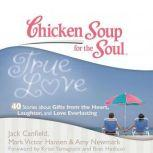 Chicken Soup for the Soul: True Love - 40 Stories about Gifts from the Heart, Laughter, and Love Everlasting, Jack Canfield