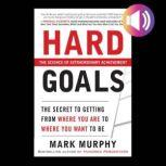 Hard Goals : The Secret to Getting from Where You Are to Where You Want to Be, Mark Murphy