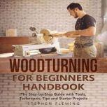 Woodturning for Beginners Handbook The Step-by-Step Guide with Tools, Techniques, Tips and Starter Projects, Stephen Fleming