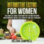 Intermittent Fasting for Women The Complete Guide to Intermittent Fasting for Rapid and Permanent Weight Loss, Burn Fat and Heal your Body, Helena Campbell
