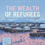 The Wealth of Refugees How Displaced People Can Build Economies, Alexander Betts