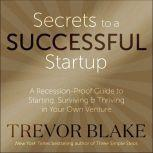Secrets to a Successful Startup A Recession-Proof Guide to Starting, Surviving & Thriving in Your Own Venture, Trevor Blake