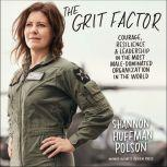 The Grit Factor Courage, Resilience, and Leadership in the Most Male-Dominated Organization in the World, Shannon Huffman Polson