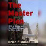 The Master Plan ISIS, al-Qaeda, and the Jihadi Strategy for Final Victory, Brian Fishman