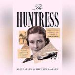 The Huntress The Adventures, Escapades, and Triumphs of Alicia Patterson: Aviatrix, Sportswoman, Journalist, Publisher, Alice Arlen