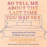 So Tell Me About the Last Time You Had Sex Laying Bare and Learning to Repair Our Love Lives, Ian Kerner