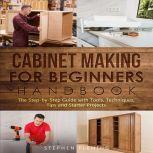 Cabinet Making for Beginners Handbook The Step by Step Guide with Tools Techniques Tips and Starter Projects, Stephen Fleming