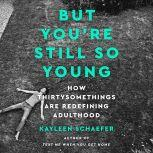 But You're Still So Young How Thirtysomethings Are Redefining Adulthood, Kayleen Schaefer