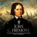 John C. Fremont: The Life and Legacy of the Legendary American Explorer Known as The Pathfinder, Charles River Editors