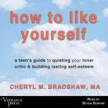 How to Like Yourself A Teen's Guide to Quieting Your Inner Critic & Building Lasting Self-Esteem, Cheryl M. Bradshaw