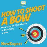 How To Shoot a Bow Your Step By Step Guide To Shooting a Bow, HowExpert