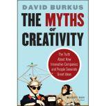 The Myths of Creativity The Truth About How Innovative Companies and People Generate Great Ideas, David Burkus