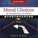 Moral Choices: Audio Lectures An Introduction to Ethics, Scott Rae